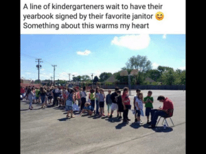 Kindergartners waiting in line to have their favorite janitor sign their yearbook: A line of kindergarteners wait to have their  yearbook signed by their favorite janitor  Something about this warms my heart  EE Kindergartners waiting in line to have their favorite janitor sign their yearbook