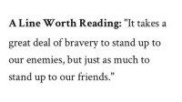 "Friends, Enemies, and Reading: A Line Worth Reading: ""It takes a  great deal of bravery to stand up to  our enemies, but just as much to  stand up to our friends."""