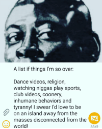 And that's realtalk💯: A list if things I'm so over.  Dance videos, religion,  watching niggas play sports,  club videos, coonery,  inhumane behaviors and  tyranny! I swear I'd love to be  on an island away from the  masses disconnected from the  world!  83/2 And that's realtalk💯