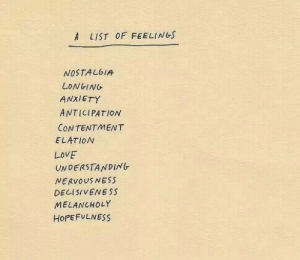 longing: A LIST OF FEELINGS  NOSTALGIA  LONGING  ANXIETY  ANTICIPATION  CONTENTMENT  ELATION  LOVE  UNDERSTANDING  NERVOUS NESS  DECISIVENESS  MELANCHOLY  HOPEFULNESS