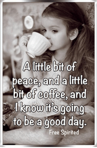 Memes, Coffee, and Free: A little bit of  and a  bit of coffee, and  know it's going  to be a good day.  beace,  ittle  Free Spirited