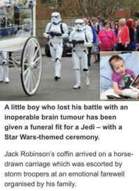 Dank, 🤖, and Storm: A little boy who lost his battle with an  inoperable brain tumour has been  given a funeral fit for a Jedi with a  Star Wars-themed ceremony.  Jack Robinson's coffin arrived on a horse-  drawn carriage which was escorted by  storm troopers at an emotional farewell  organised by his family RIP to this little JediLAD!