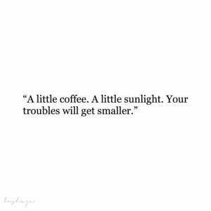 "sunlight: ""A little coffee. A little sunlight. Your  troubles will get smaller.""  Lughag"