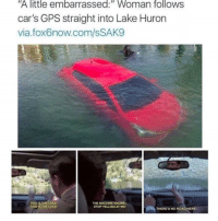 "Cars, Memes, and Gps: ""A  little  embarrassed:""  Woman  follows  car's GPS straight into Lake Huron  via.fox6now.com/sSAK9  THIS IS THE LAKE  THIS IS THE LAKE  THE MACHINE KNOWS  STOP YELLINGAT ME  THERE'S NO ROAD HERE same"