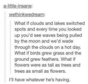 Waves, Birds, and Flowers: a-little-insane:  wethinkwedream:  What if clouds and lakes switched  spots and every time you looked  up you'd see waves being pulled  by the moon and we'd wade  through the clouds on a hot day  What if birds grew grass and the  ground grew feathers. What if  flowers were as tall as trees and  trees as small as flowers.  I'll have whatever he's having. I'd do anything to swim among clouds