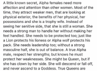 Fall, Memes, and Respect: A little known secret, Alpha females need more  affection and attention than other women. Most of the  time, they attract weaker men, that are looking at  physical exterior, the benefits of her physical, her  possessions and she is a trophy wife. Instead of  seeing her senitive side, that she is still a woman. She  needs a strong man to handle her without making her  feel handled. She needs to be protected too; just like  a Lion protects his lioness or Alpha wolf protects his  pack. She needs leadership too; without a strong  masculine half, she is out of balance. A true Alpha  male, respect her strengths; but knows he must  protect her weaknesses. She might be Queen, but if  she has clown by her side. She will descend or fall off,  and never ascend to a Goddess. True Queens are Do you agree? I'm an Alpha female for sure. Part 1 of 2