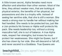 Fall, Memes, and Respect: A little known secret, Alpha females need more  affection and attention than other women. Most of the  time, they attract weaker men, that are looking at  physical exterior, the benefits of her physical, her  possessions and she is a trophy wife. Instead of  seeing her senitive side, that she is still a woman. She  needs a strong man to handle her without making her  feel handled. She needs to be protected too; just like  a Lion protects his lioness or Alpha wolf protects his  pack. She needs leadership too; without a strong  masculine half, she is out of balance. A true Alpha  male, respect her strengths; but knows he must  protect her weaknesses. She might be Queen, but if  she has clown by her side. She will descend or fall off,  d never ascend to a Goddess. True Queens are  beachgirltilidi Do you agree? I'm an Alpha  female for sure.