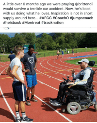 <p>The track coach from my school was hit by an erratic driver back in February and the accident severed his spine. He nearly died, and now just six months later he&rsquo;s coaching again from his wheelchair. Inspiration.</p>: A little over 6 months ago we were praying @brittenoli  would survive a terrible car accident. Now, he's back  with us doing what he loves. Inspiration is not in short  supply around here <p>The track coach from my school was hit by an erratic driver back in February and the accident severed his spine. He nearly died, and now just six months later he&rsquo;s coaching again from his wheelchair. Inspiration.</p>