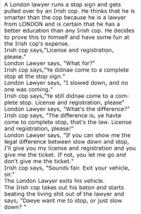 "Irish, Lawyer, and Shit: A London lawyer runs a stop sign and gets  pulled over by an Irish cop. He thinks that he is  smarter than the cop because he is a lawyer  from LONDON and is certain that he has a  better education than any Irish cop. He decides  to prove this to himself and have some fun at  the Irish cop's expense.  Irish cop says, ""License and registration,  please.""  London Lawyer says, ""What for?""  Irish cop says,""Ye didnae come to a complete  stop at the stop sign.""  London Lawyer says, ""I slowed down, and no  one was coming.""  Irish cop says,""Ye still didnae come to a comm  plete stop. License and registration, please""  Lond  Irish cop says, ""The difference is, ye havte  come to complete stop, that's the law. License  and registration, please!""  London Lawyer says, ""If you can show me the  legal difference between slow down and stop,  I'll give you my license and registration and you  give me the ticket. If not, you let me go and  don't give me the ticket.""  Irish cop says, ""Sounds fair. Exit your vehicle,  sir""  The London Lawyer exits his vehicle.  The Irish cop takes out his baton and starts  beating the living shit out of the lawyer and  says, ""Daeye want me to stop, or just slow  down?  on Lawyer says, ""What's the difference?""  I1"