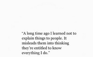 """Time, Entitled, and Them: """"A long time ago I learned not to  explain things to people. It  misleads them into thinking  they're entitled to know  everything I do."""""""