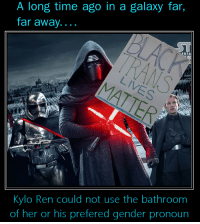 A long time ago in a galaxy far,  far away.  ERTA  Kylo Ren could not use the bathroom  of her or his prefered gender pronoun Social justice warrior Kylo Ren