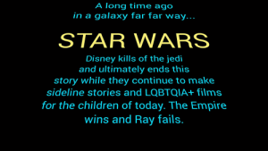 STAR WARS: A long time ago  in a galaxy far far way...  STAR WARS  Disney kills of the jedi  and ultimately ends this  story while they continue to make  sideline stories and LOQBTQIA+ films  for the children of today. The Empire  wins and Ray fails. STAR WARS