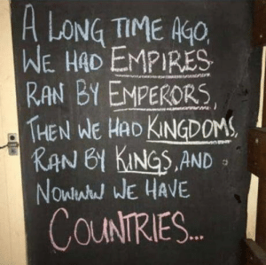 There are still wise people out there!: A LONG TIME K  WE HAD EMPIRES  RAN BY EMPERORS  THEN WE HAD KNDOM  KAN 61 KINGS.AND  Nowlwh WE HAVE  COUNTRIES There are still wise people out there!