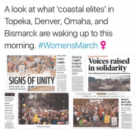 Well done everyone!: A look at what 'coastal elites' in  Topeka, Denver, Omaha, and  Bismarck are waking up to this  morning  #Womens March  Mood at  March on Denver  Voices raised  Capitol  Widely inspired  in solidarity  communit tax hike  have least say  Tens of thousands join in demonstration downtown  WOMENS  UNITY  SIGNS OF Women's rights ralyat  Capitol draws thousands  March calls  for solidarity  Hopes for  what US.  looks like  in 4 years Well done everyone!