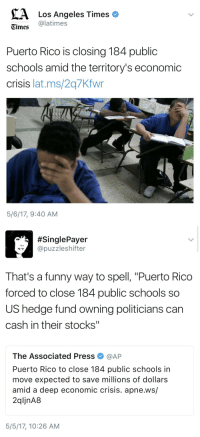 "Children, Food, and Funny: A Los Angeles Times  Times latimes  Puerto Rico is closing 184 public  schools amid the territory's economic  crisis lat.ms/2q7Kfwr  5/6/17, 9:40 AM   SinglePayer  @puzzleshifter  That's a funny way to spell, ""Puerto Rico  forced to close 184 public schools so  US hedge fund owning politicians can  cash in their stocks""  The Associated Press Φ @AP  Puerto Rico to close 184 public schools in  move expected to save millions of dollars  amid a deep economic crisis. apne.ws/  2qljnA8  5/5/17, 10:26 AM wadafuqreally:  airyairyquitecontrary: spoopysalt:  whisperoceans: this is fantastic now children in Puerto Rico wont be able to receive the education they deserve thanks to their messed up government  Its even worse than that. I'm living through it. Not only are schools closing, hospitals are collapsing. Only around 9% of the island has electricity and it comes and goes at times.  People are dying in hospitals because of lack of diesel for the generators, a lot of the water is now infected, there are disease outbreaks and scareceness of food. I am safe, but many are not.  Some have water, others don't. We need help. Sending money would be helpful but what would help even more would be sending water filters, filtering water bottles, food, medicine, if somehow possible diesel.  All of you reblogging this news helps, but what we need is physical help. If you can't, then spread the word, but God if you can send supplies… Please… PLEASE do. We are dying. Help us, help us save ourselves. Help us save our people. Help us save out ISLAND.  If you're not in a position to ship or transport useful items to the island (which is sure as heck the case for me in New Zealand) then the best thing you can do is give money to a reputable relief organisation operating in the area. Hispanic Federation UNIDOS fundraising page for Puerto Rico. Choose the fundraiser you want from the dropdown menu in the ""Your Information"" section (as you can see from the picture they have several). Save the Children's Hurricane Maria fundraising page.   Reblogging"