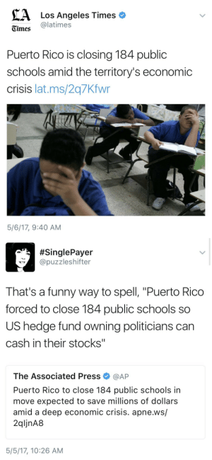 "America, Children, and Dad: A Los Angeles Times  Times latimes  Puerto Rico is closing 184 public  schools amid the territory's economic  crisis lat.ms/2q7Kfwr  5/6/17, 9:40 AM   SinglePayer  @puzzleshifter  That's a funny way to spell, ""Puerto Rico  forced to close 184 public schools so  US hedge fund owning politicians can  cash in their stocks""  The Associated Press Φ @AP  Puerto Rico to close 184 public schools in  move expected to save millions of dollars  amid a deep economic crisis. apne.ws/  2qljnA8  5/5/17, 10:26 AM mikkeneko: wadafuqreally:  airyairyquitecontrary:  spoopysalt:  whisperoceans: this is fantastic now children in Puerto Rico wont be able to receive the education they deserve thanks to their messed up government  Its even worse than that. I'm living through it. Not only are schools closing, hospitals are collapsing. Only around 9% of the island has electricity and it comes and goes at times.  People are dying in hospitals because of lack of diesel for the generators, a lot of the water is now infected, there are disease outbreaks and scareceness of food. I am safe, but many are not.  Some have water, others don't. We need help. Sending money would be helpful but what would help even more would be sending water filters, filtering water bottles, food, medicine, if somehow possible diesel.  All of you reblogging this news helps, but what we need is physical help. If you can't, then spread the word, but God if you can send supplies… Please… PLEASE do. We are dying. Help us, help us save ourselves. Help us save our people. Help us save out ISLAND.  If you're not in a position to ship or transport useful items to the island (which is sure as heck the case for me in New Zealand) then the best thing you can do is give money to a reputable relief organisation operating in the area. Hispanic Federation UNIDOS fundraising page for Puerto Rico. Choose the fundraiser you want from the dropdown menu in the ""Your Information"" section (as you can see from the picture they have several). Save the Children's Hurricane Maria fundraising page.   Reblogging  You know, every time Puerto Rico comes up I'm reminded of a comment my dad made in a discussion about it, in response to someone claiming that the PR situation is terrible but oh well, what can we do? They're SO far away after all and the logistic problems are SO hard. He said, ""When the Soviets blockaded the city of Berlin in 1948, America flew in to West Berlin enough supplies to keep the city going by airdrop for over a year. Puerto Rico today isn't much bigger than Berlin was then, and America has grown immensely in wealth and power since that day. The problem isn't lack of resources, it's lack of will."" Nothing about what's happening to Puerto Rico (and still happening) is inevitable in any way. This is deliberate. Don't forget it."