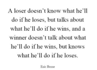 Hell, What, and Wins: A loser doesn't know what he'll  do if he loses, but talks about  what he'll do if he wins, and a  winner doesn't talk about what  he'll do if he wins, but knows  what he'll do if he loses.  Eric Berne