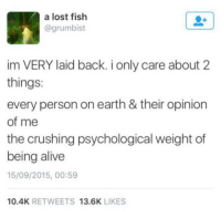 Alive, Memes, and Phone: a lost fish  @grumbist  im VERY laid back. i only care about 2  things:  every person on earth & their opinion  of me  the crushing psychological weight of  being alive  15/09/2015, 00:59  10.4K RETWEETS 13.6K LIKES I have over 20,000 screenshots on my phone so enjoy some comics and crusty memes while I re-evaluate how I spend my free time part 4