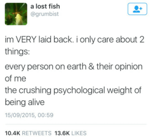 Alive, Lost, and Earth: a lost fish  @grumbist  im VERY laid back. i only care about 2  things  every person on earth & their opinion  of me  the crushing psychological weight of  being alive  15/09/2015, 00:59  10.4K RETWEETS 13.6K LIKES