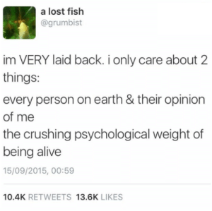 Alive, Dank, and Memes: a lost fish  @grumbist  im VERY laid back. i only care about 2  things:  every person on earth & their opinion  of me  the crushing psychological weight of  being alive  15/09/2015, 00:59  10.4K RETWEETS 13.6K LIKES me irl by _itsgomesz MORE MEMES