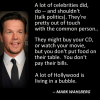 Celebrities like Meryl Streep should read this, before they open their mouths on which candidate we should vote for or how we should live our lives.  http://townhall.com/tipsheet/justinholcomb/2016/12/01/mark-wahlberg--hollywood-is-living-in-a-bubble-out-of-touch-with-the-common-person-n2253212: A lot of celebrities did,  do and shouldn't  (talk politics). They're  pretty out of touch  with the common person..  They might buy your CD,  or watch your movie,  but you don't put food on  their table. You don't  pay their bills.  A lot of Hollywood is  living in a bubble.  MARK WAHLBERG Celebrities like Meryl Streep should read this, before they open their mouths on which candidate we should vote for or how we should live our lives.  http://townhall.com/tipsheet/justinholcomb/2016/12/01/mark-wahlberg--hollywood-is-living-in-a-bubble-out-of-touch-with-the-common-person-n2253212