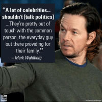 "He absolutely nailed it! Do you agree? -L: ""A lot of celebrities...  shouldn't Italk politics]  They're pretty out of  touch with the common  person, the everyday guy  out there providing for  their family.""  Mark Wahlberg  Feature wa APImages He absolutely nailed it! Do you agree? -L"