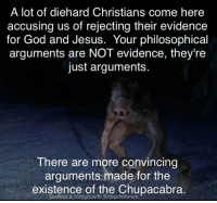 chupacabra: A lot of diehard Christians come here  accusing us of rejecting their evidence  for God and Jesus. Your philosophical  arguments are NOT evidence, they're  just arguments.  There are more convincing  arguments made for the  existence of the Chupacabra  Godless & Irreligious/fb @riseofatheism