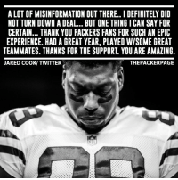 Memes, Packers, and 🤖: A LOT OF MISINFORMATION OUT THERE.. I DEFINITELY DID  NOT TURN DOWN A DEAL BUT ONE THING I CAN SAY FOR  CERTAIN... THANK YOU PACKERS FANS FOR SUCH AN EPIC  EXPERIENCE. HAD A GREAT YEAR, PLAYED WISOME GREAT  TEAMMATES. THANKS FOR THE SUPPORT YOU ARE AMAZING  JARED COOK/ TWITTER  THE PACKER PAGE Jared Cook to to Twitter to thank Packer fans. Cook did not turn down a deal from the Packers. NFL NFLFreeAgency Packers GoPackGo GreenBay @jaredcook89_