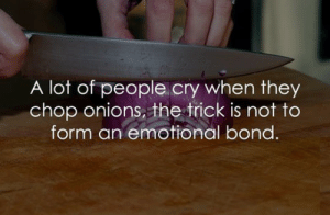 Cry When: A lot of people cry when they  chop onions, the trick is not to  form an emotional bond.