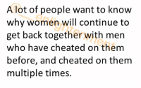 "A lot of people want to know why women will continue to get back together with men who have cheated on them before, and cheated on them multiple times. There are often all sorts of answers thrown out there such as ""she's stupid"", ""she doesn't have respect for herself"", and ""she's sprung"", and don't get me wrong sometimes these are the reasons behind her actions, BUT in the case of intelligent women who for the most part have a high amount of self respect and enough options to keep them from being sprung to anyone, what is the reasoning behind this behavior? One of the reasons that this happens is because women are attracted to STATUS. A man being able to cheat on his girlfriend, fiancé, wife, or mistress, however wrong and immoral it may be, shows that other women want him and that he has enough STATUS to be desired by other women. Typically women won't gravitate towards men that other women don't want. Women don't tend to want men that no one else wants. Regardless of what most women's immediate response to being cheated on may be whether it's the emotional response or the moral judgement, inevitably women are still attracted to the status that is shown when other women find their men of enough value to actually pursue or allow to pursue them. The opposite is true for men and explains why men will typically drop a woman the minute he finds out she cheated and the whole ""break up to make up"" phase is non existent. While women value men who possess a higher status which is actually expressed by him being able to cheat, men value HAVING a higher status than the women they are with, so when women show that same status by cheating, it would actually indicate that she has just as much if not more status than her man. Not wanting a woman with higher or even equal status the man heads for the hills. Men think of how many times you have been single and there weren't any women interested in you BUT as soon as you even appeared to be in a relationship all of the sudden women were drawn to you like magnets from every angle. This isn't a coincidence. Once you got involved with a woman whether it was a serious relationship or just a friends with benefits situation, these: A lot of people want to know  why women will continue to  get back together with men  who have cheated on them  before, and cheated on them  multiple times. A lot of people want to know why women will continue to get back together with men who have cheated on them before, and cheated on them multiple times. There are often all sorts of answers thrown out there such as ""she's stupid"", ""she doesn't have respect for herself"", and ""she's sprung"", and don't get me wrong sometimes these are the reasons behind her actions, BUT in the case of intelligent women who for the most part have a high amount of self respect and enough options to keep them from being sprung to anyone, what is the reasoning behind this behavior? One of the reasons that this happens is because women are attracted to STATUS. A man being able to cheat on his girlfriend, fiancé, wife, or mistress, however wrong and immoral it may be, shows that other women want him and that he has enough STATUS to be desired by other women. Typically women won't gravitate towards men that other women don't want. Women don't tend to want men that no one else wants. Regardless of what most women's immediate response to being cheated on may be whether it's the emotional response or the moral judgement, inevitably women are still attracted to the status that is shown when other women find their men of enough value to actually pursue or allow to pursue them. The opposite is true for men and explains why men will typically drop a woman the minute he finds out she cheated and the whole ""break up to make up"" phase is non existent. While women value men who possess a higher status which is actually expressed by him being able to cheat, men value HAVING a higher status than the women they are with, so when women show that same status by cheating, it would actually indicate that she has just as much if not more status than her man. Not wanting a woman with higher or even equal status the man heads for the hills. Men think of how many times you have been single and there weren't any women interested in you BUT as soon as you even appeared to be in a relationship all of the sudden women were drawn to you like magnets from every angle. This isn't a coincidence. Once you got involved with a woman whether it was a serious relationship or just a friends with benefits situation, these"