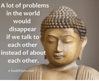 Memes, Buddhism, and 🤖: A lot of problems  in the world  would  disappear  if we talk to  each other  instead of about  each other.  e-buddhism co