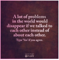 Life, Memes, and World: A lot of problems  in the world would  disappear if we talked to  each other instead of  about each other.  ype res if you agree.  Lessons Taught  By LIFE <3