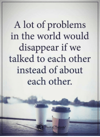 Agreed!?: A lot of problems  in the world would  disappear if we  talked to each other  instead of about  each other. Agreed!?