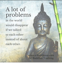 Memes, Buddha, and Buddhism: A lot of  problems  in the world  would disappear  if we talked  to each other  instead of about  each other.  www.e-buddhism com  fb/ Buddhas Teaching