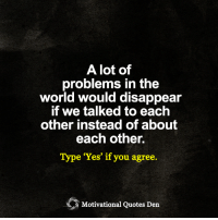 Memes, 🤖, and Motivation: A lot of  problems in the  world would disappear  if we talked to each  other instead of about  each other.  Type 'Yes' if you agree.  Motivational Quotes Den <3