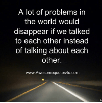 Memes, 🤖, and Disappearing: A lot of problems in  the world would  disappear if We talked  to each other instead  of talking about each  other.  www.Awesomequotes4u.com