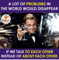 Best, World, and Indianpeoplefacebook: A LOT OF PROBLEMS IN  THE WORLD WOULD DISAPPEAR  LA GHNB  IF WE TALK TO EACH OTHER  INSTEAD OF  ABOUT EACH OTHER. The Best Way To Tackle Problems... :)