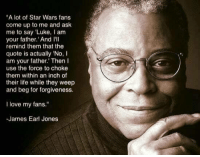 """use the force: """"A lot of Star Wars fans  come up to me and ask  me to say 'Luke, I am  your father.' And Ill  remind them that the  quote is actually No  I  am your father."""" Then l  use the force to choke  them within an inch of  their life while they weep  and beg for forgiveness.  I love my fans.""""  -James Earl Jones"""