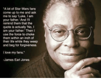 """use the force: """"A lot of Star Wars fans  come up to me and ask  me to say """"Luke, I am  your father. And I'll  remind them that the  quote is actually No,  am your father. Then  use the force to choke  them within an inch of  their life while they weep  and beg for forgiveness.  I love my fans.""""  -James Earl Jones"""