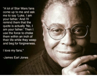 """Love it.: """"A lot of Star Wars fans  come up to me and ask  me to say """"Luke, I am  your father.' And III  remind them that the  quote is actually 'No, I  am your father."""" Then I  use the force to choke  them within an inch of  their life while they weep  and beg for forgiveness.  love my fans.""""  -James Earl Jones Love it."""