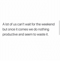 Memes, The Weekend, and Today: A lot of us can't wait for the weekend  but once it comes we do nothing  productive and seem to waste it. Raise your hand if this was you today!