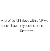 Funny, Love, and Memes: A lot of us fell in love with a MF we  should have only fucked once.  @sarcasm_only SarcasmOnly