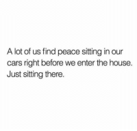 Cars, House, and Peace: A lot of us find peace sitting in our  cars right before we enter the house.  Just sitting there. Y'all ever do this? 🚗🤔 https://t.co/1oQBdTB6hy