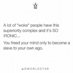 "Complex, Ironic, and Humble: A lot of ""woke"" people have this  superiority complex and it's SO  IRONIC.  You freed your mind only to become a  slave to your own ego.  @OWORLDSTAR ""Nobody is better than anybody...some are aware of what they need to do & others need guidance...stay humble!"" 💯 @QWorldstar #PositiveVibes https://t.co/zmpBHIKF1U"