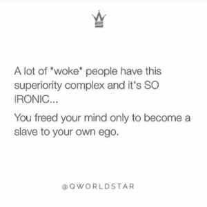 """Nobody is better than anybody...some are aware of what they need to do & others need guidance...stay humble!"" 💯  @QWorldstar #PositiveVibes https://t.co/ZqwKwrELPm: A lot of ""woke"" people have this  superiority complex and it's SO  IRONIC...  You freed your mind only to become  slave to your own ego.  @QWORLDSTAR ""Nobody is better than anybody...some are aware of what they need to do & others need guidance...stay humble!"" 💯  @QWorldstar #PositiveVibes https://t.co/ZqwKwrELPm"