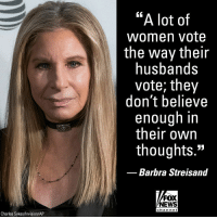 "Barbra Streisand, Memes, and News: ""A lot of  women vote  the way their  husbands  vote; they  don't believe  enough in  their own  thoughts.""  Barbra Streisand  FOX  NEWS  cha n ne I  Charles Sykes/Invision/AP In a recent interview, Barbra Streisand bashed women who voted for President Trump, saying they ""don't believe enough in their own thoughts"" to vote against their husbands."