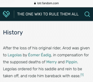 Taken, History, and Wiki: a lotr.fandom.com  THE ONE WIKI TO RULE THEM ALL  History  After the loss of his original rider, Arod was givern  to Legolas by Eomer Eadig, in compensation for  the supposed deaths of Merry and Pippin  Legolas ordered for his saddle and rein to be  taken off, and rode him bareback with ease. Suddenly Neigh