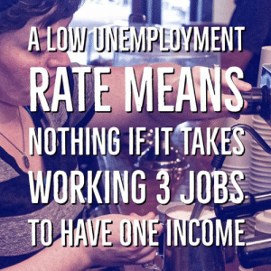 Annnd .. precisely.: A LOW UNEMPLUYMENT  RATE MEANS  NOTHING IEIT TAKES  WORKING 3 JOBS  TO HAVE ONE İNCOME Annnd .. precisely.