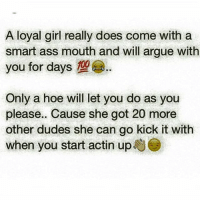 Damn straight GoesBothWays 💯😘👑👏✊✊👌: A loyal girl really does come with a  smart ass mouth and will argue with  you for days 100  Only a hoe will let you do as you  please.. Cause she got 20 more  other dudes she can go kick it with  when you start actin up Damn straight GoesBothWays 💯😘👑👏✊✊👌