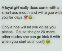 smart ass: A loyal girl really does come with a  smart ass mouth and will argue with  you for days  Only a hoe will let you do as you  please.. Cause she got 20 more  other dudes she can go kick it with  when you start actin up